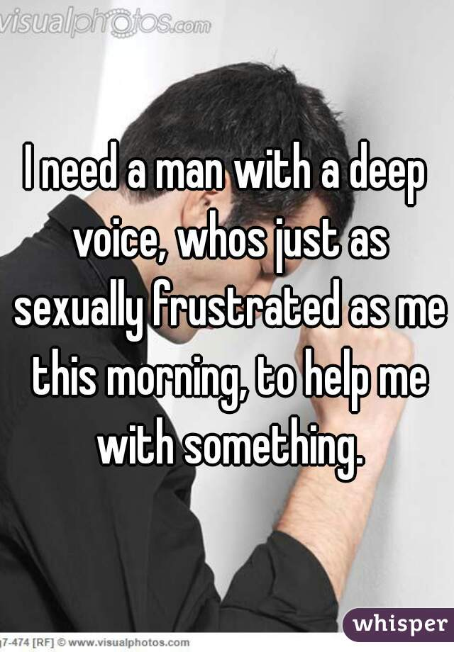 I need a man with a deep voice, whos just as sexually frustrated as me this morning, to help me with something.
