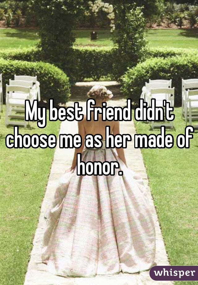 My best friend didn't choose me as her made of honor.