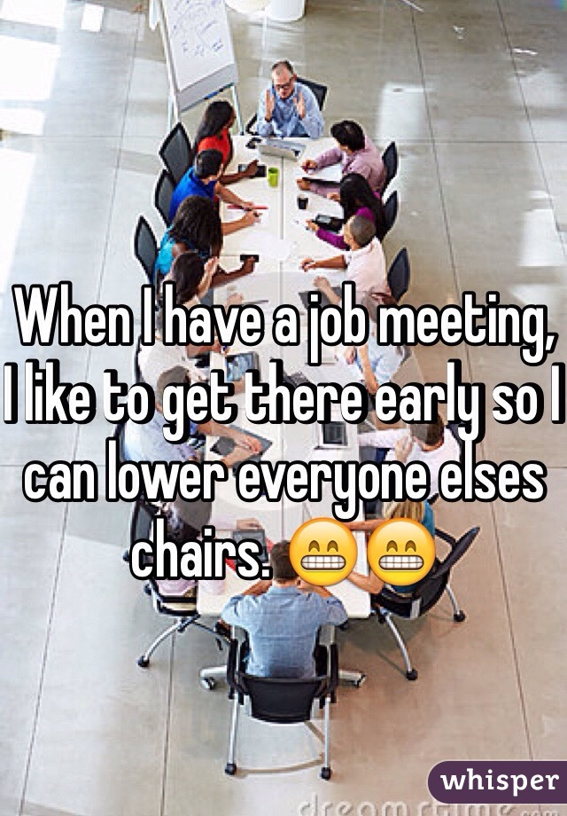 When I have a job meeting, I like to get there early so I can lower everyone elses chairs. 😁😁