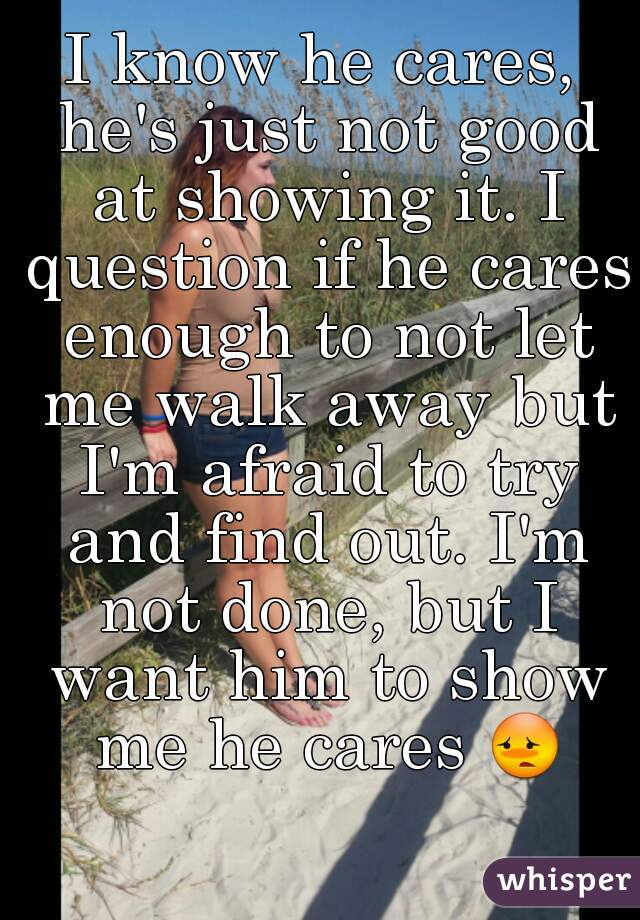 I know he cares, he's just not good at showing it. I question if he cares enough to not let me walk away but I'm afraid to try and find out. I'm not done, but I want him to show me he cares 😳