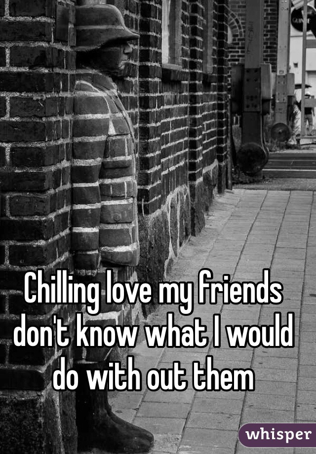 Chilling love my friends don't know what I would do with out them