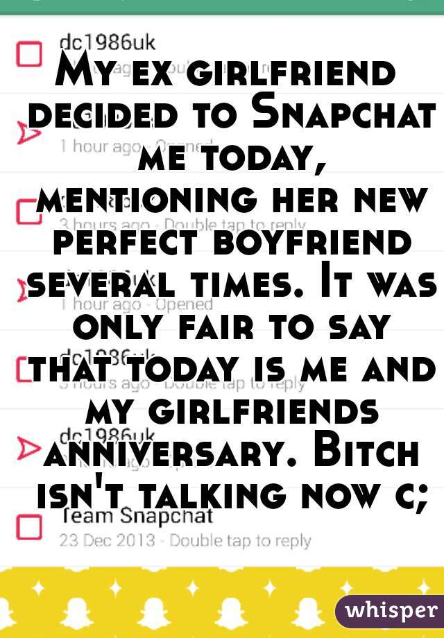 My ex girlfriend decided to Snapchat me today, mentioning her new perfect boyfriend several times. It was only fair to say that today is me and my girlfriends anniversary. Bitch isn't talking now c;
