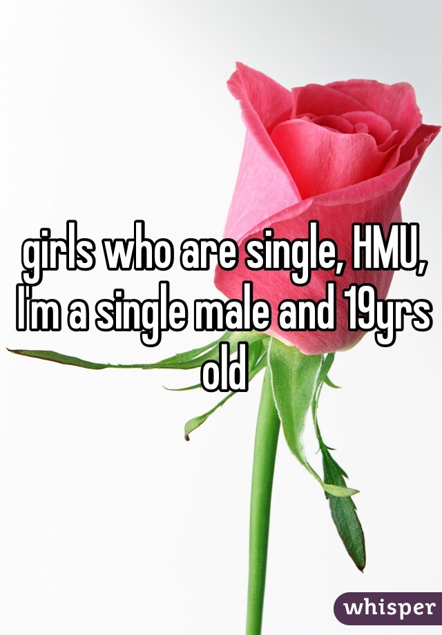 girls who are single, HMU,   I'm a single male and 19yrs old