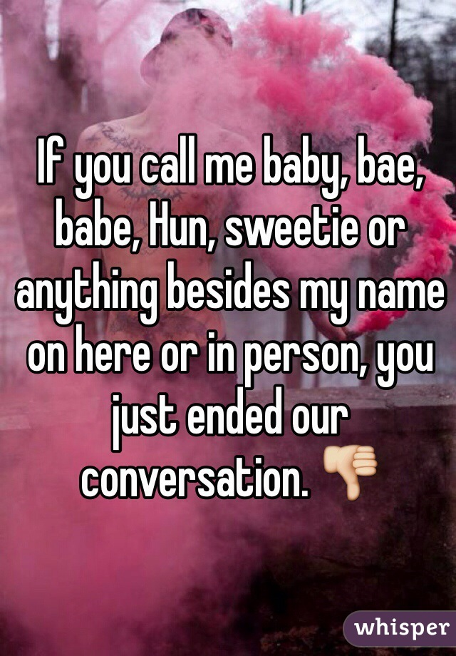 If you call me baby, bae, babe, Hun, sweetie or anything besides my name on here or in person, you just ended our conversation. 👎