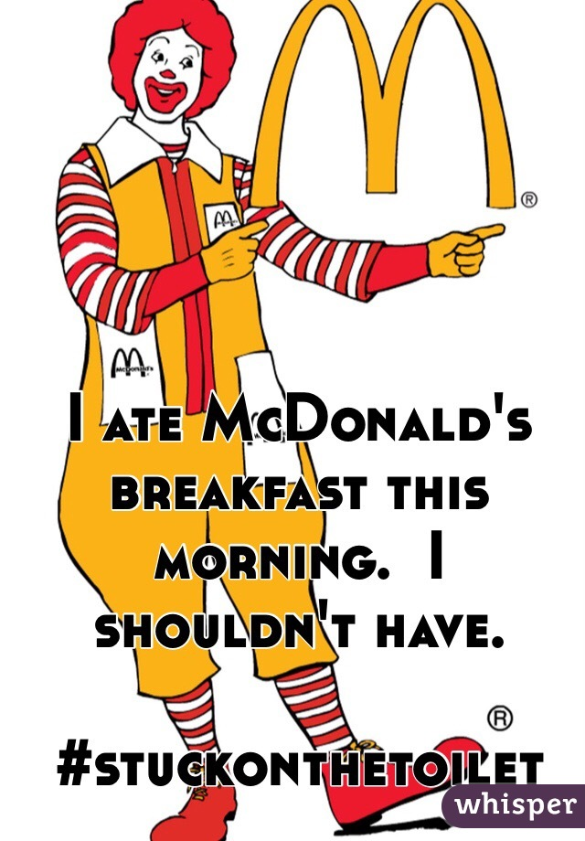 I ate McDonald's breakfast this morning.  I shouldn't have.   #stuckonthetoilet