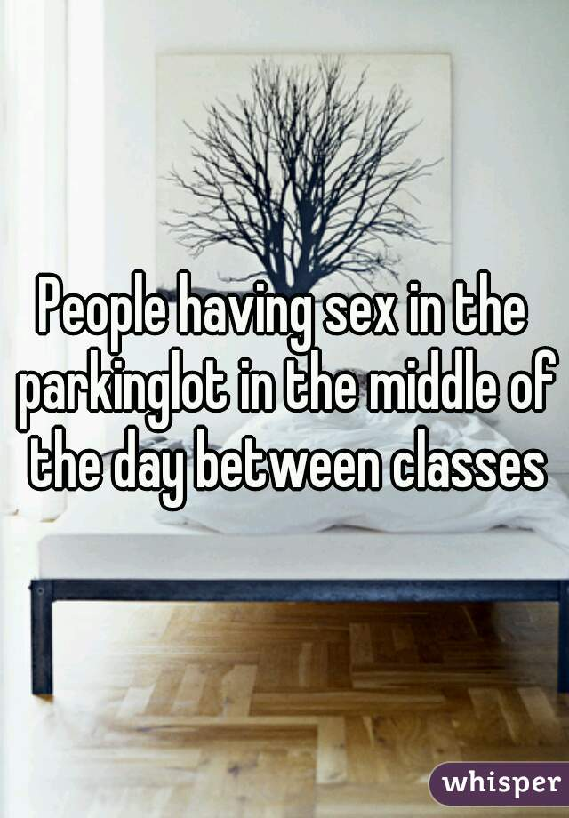 People having sex in the parkinglot in the middle of the day between classes