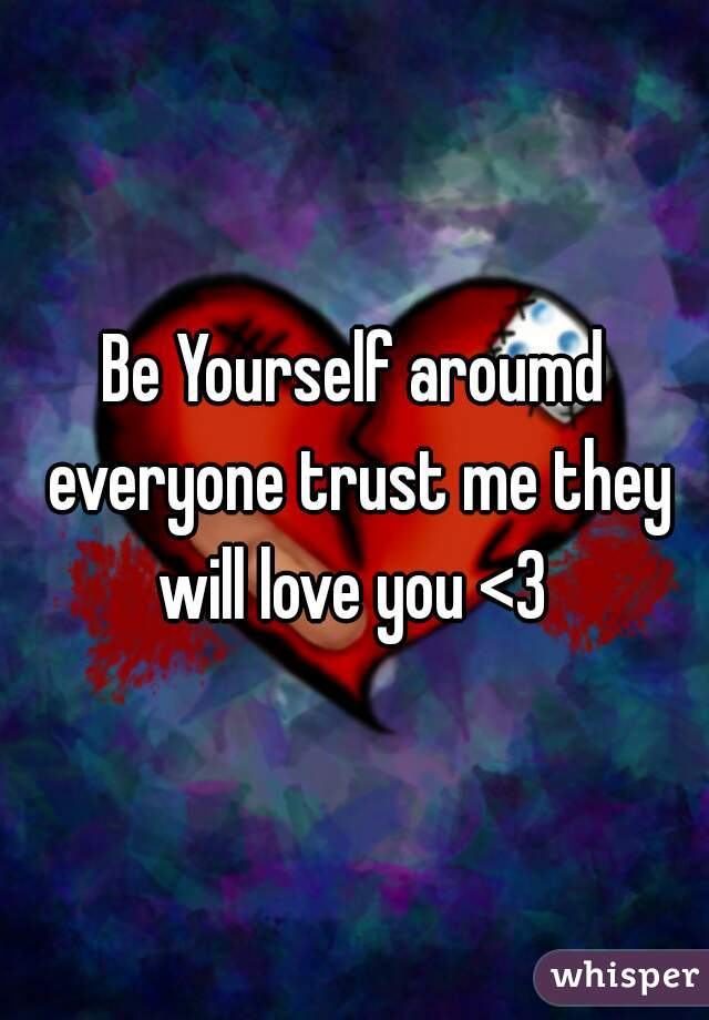 Be Yourself aroumd everyone trust me they will love you <3