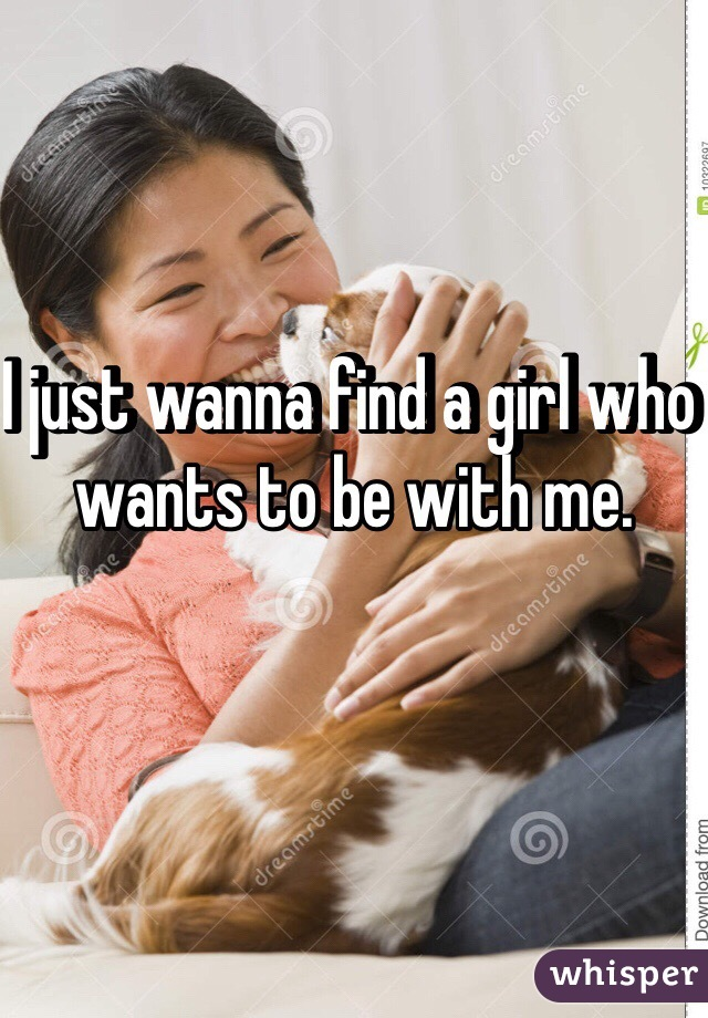 I just wanna find a girl who wants to be with me.