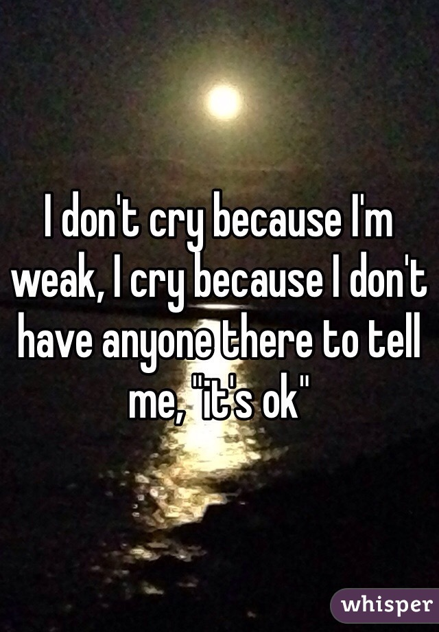 """I don't cry because I'm weak, I cry because I don't have anyone there to tell me, """"it's ok"""""""
