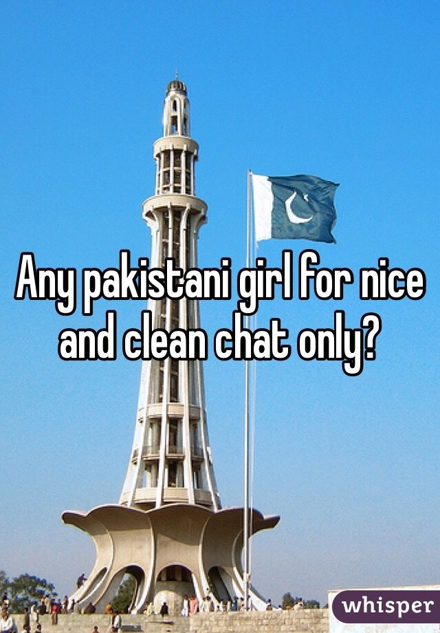 Any pakistani girl for nice and clean chat only?