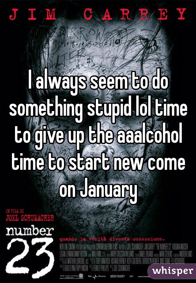 I always seem to do something stupid lol time to give up the aaalcohol time to start new come on January