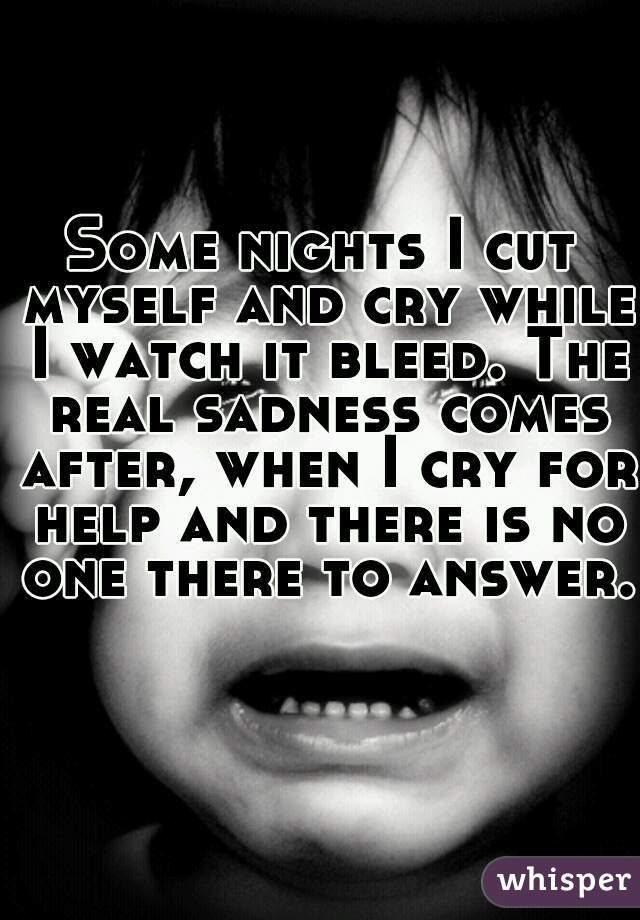 Some nights I cut myself and cry while I watch it bleed. The real sadness comes after, when I cry for help and there is no one there to answer.