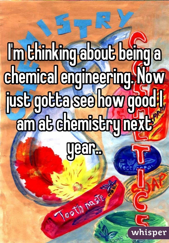 I'm thinking about being a chemical engineering. Now just gotta see how good I am at chemistry next year..
