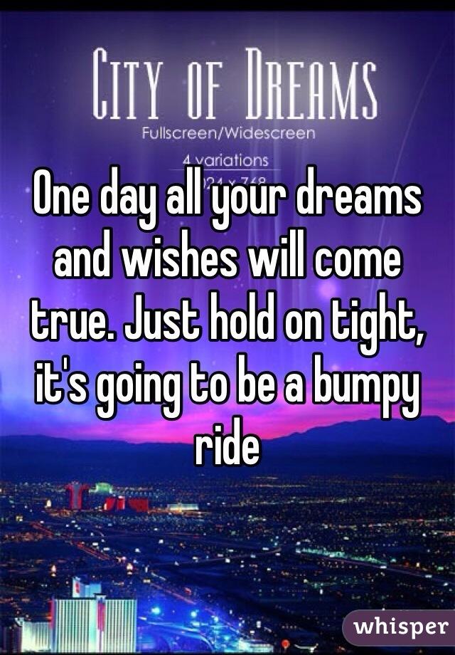 One day all your dreams and wishes will come true. Just hold on tight, it's going to be a bumpy ride