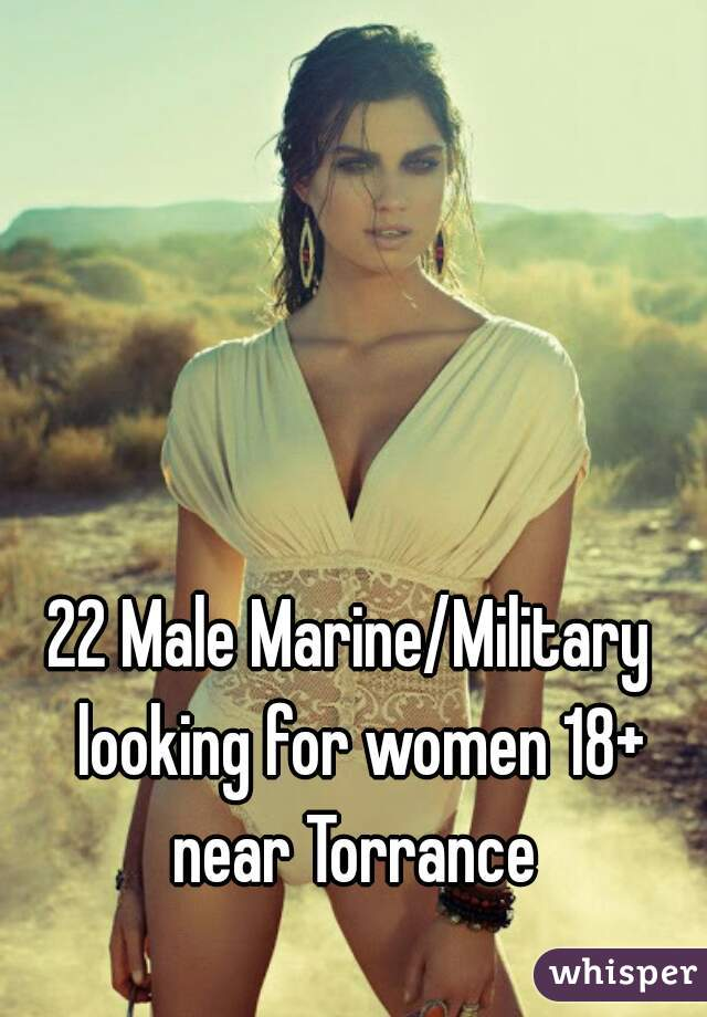 22 Male Marine/Military  looking for women 18+ near Torrance