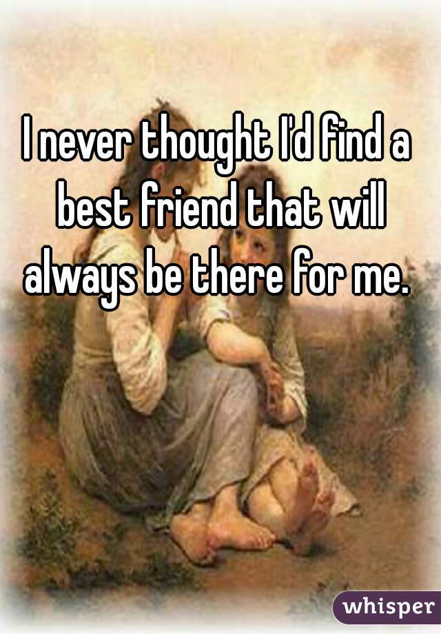 I never thought I'd find a best friend that will always be there for me.