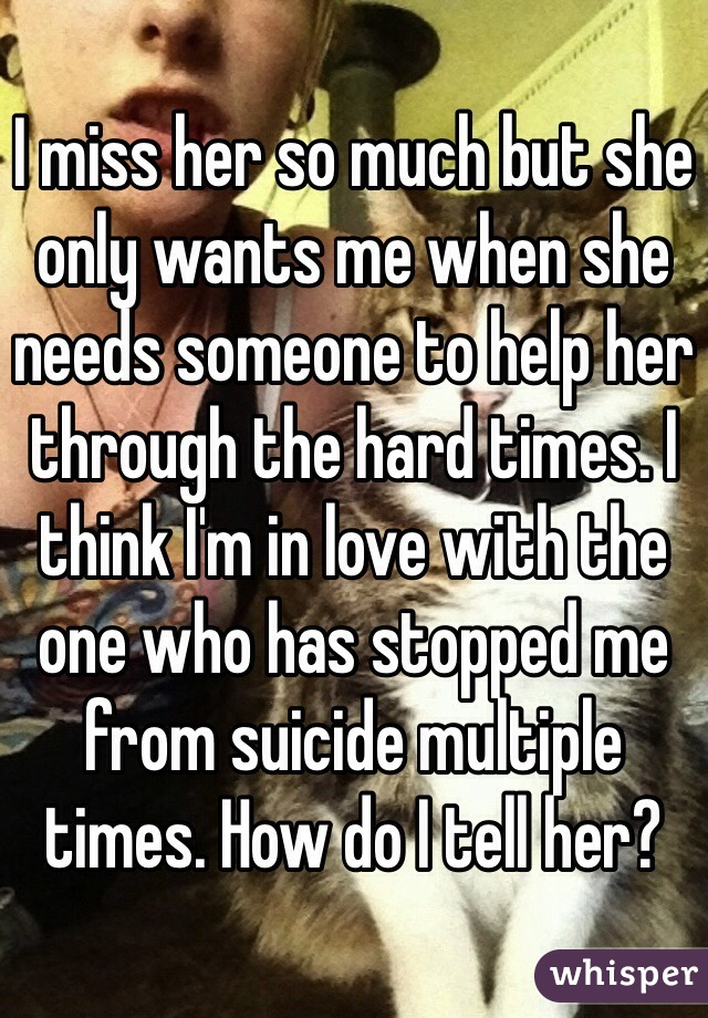 I miss her so much but she only wants me when she needs someone to help her through the hard times. I think I'm in love with the one who has stopped me from suicide multiple times. How do I tell her?