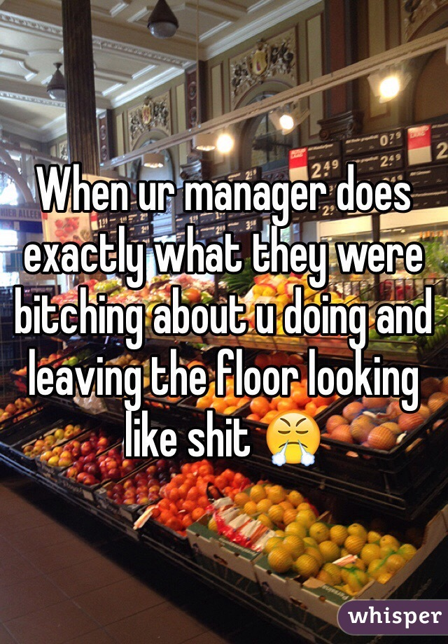 When ur manager does exactly what they were bitching about u doing and leaving the floor looking like shit 😤