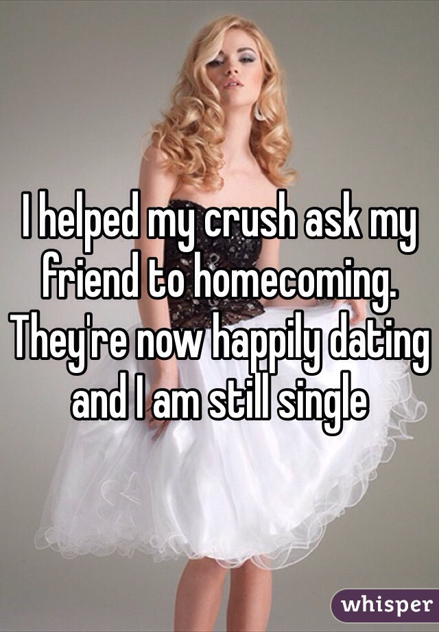 I helped my crush ask my friend to homecoming. They're now happily dating and I am still single