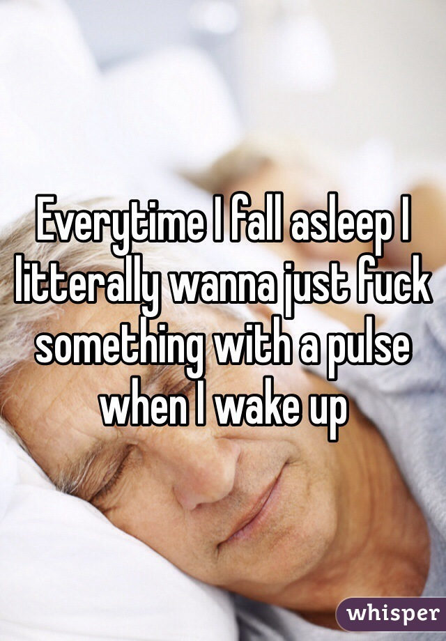 Everytime I fall asleep I litterally wanna just fuck something with a pulse when I wake up