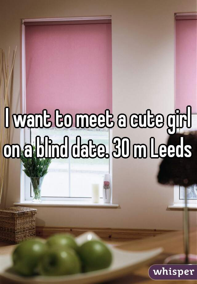I want to meet a cute girl on a blind date. 30 m Leeds