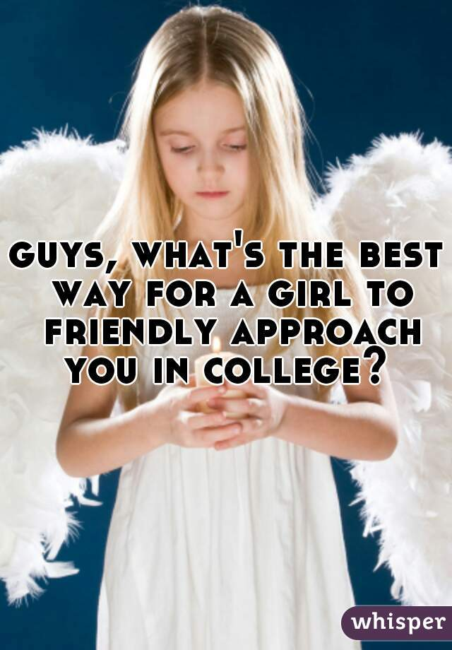 guys, what's the best way for a girl to friendly approach you in college?