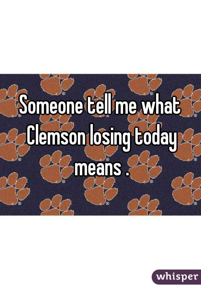Someone tell me what Clemson losing today means .