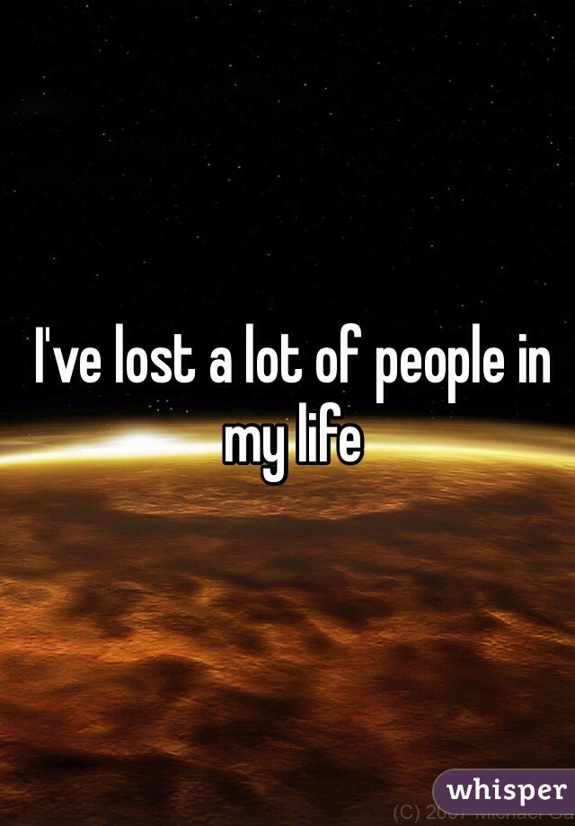 I've lost a lot of people in my life