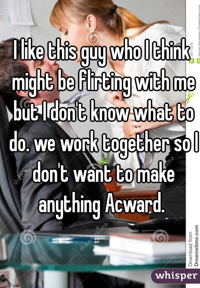 I like this guy who I think might be flirting with me but I don't know what to do. we work together so I don't want to make anything Acward.