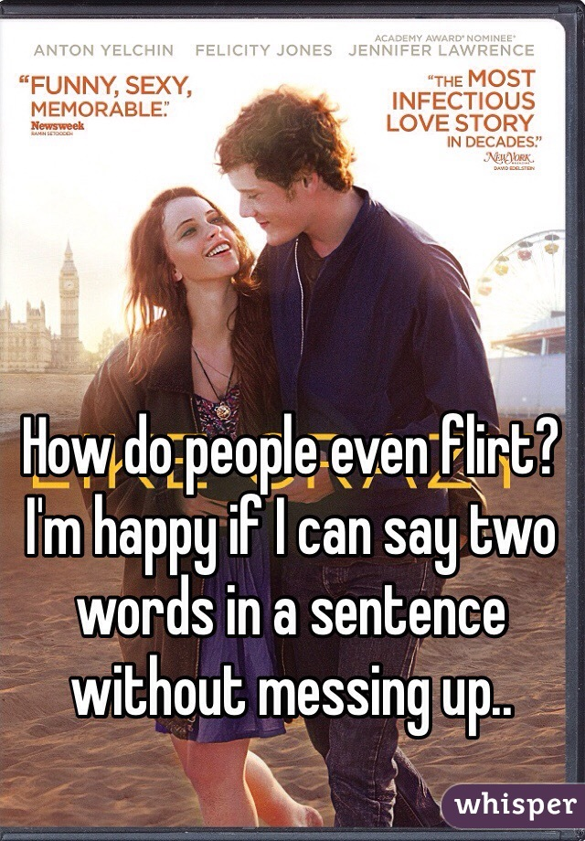 How do people even flirt? I'm happy if I can say two words in a sentence without messing up..