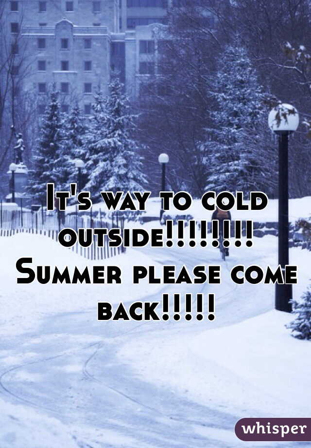 It's way to cold outside!!!!!!!! Summer please come back!!!!!