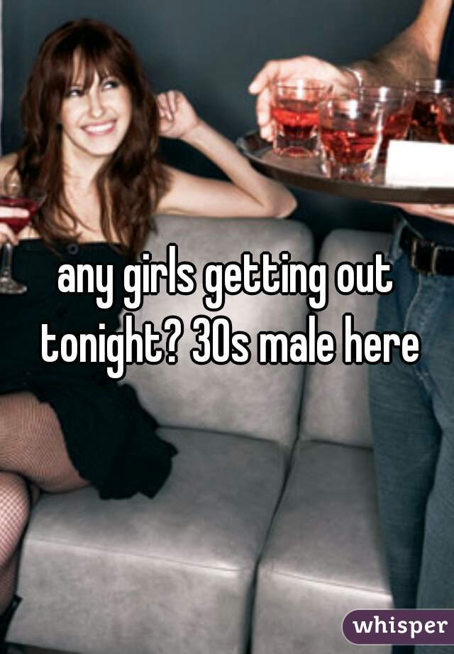any girls getting out tonight? 30s male here