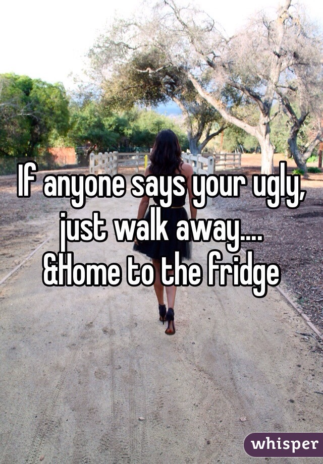 If anyone says your ugly, just walk away.... &Home to the fridge
