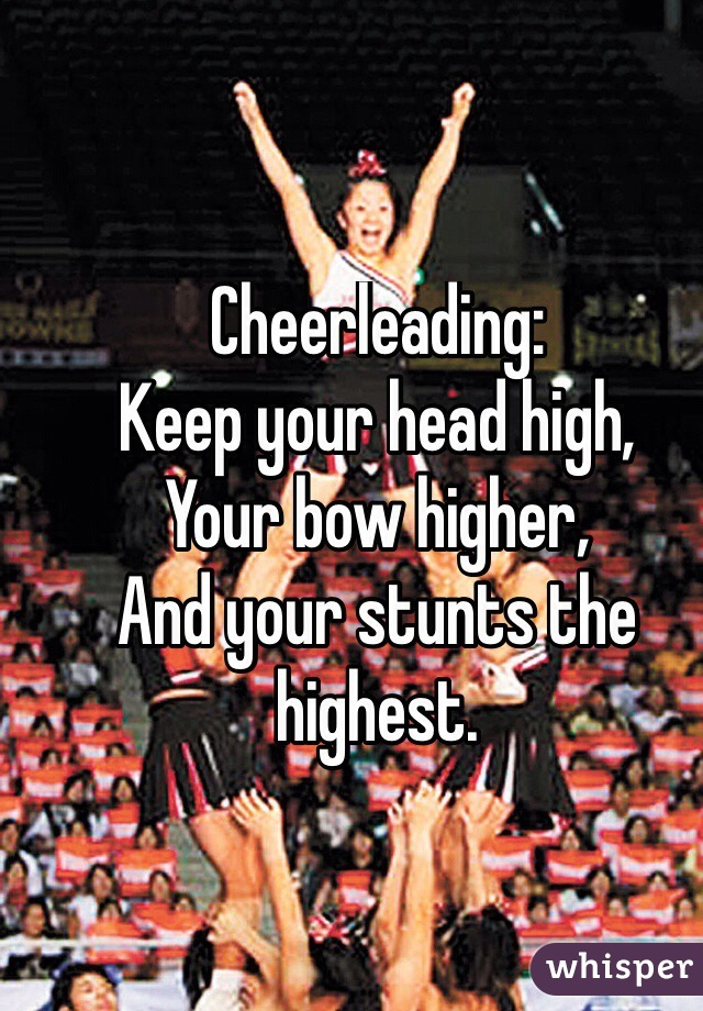 Cheerleading: Keep your head high, Your bow higher, And your stunts the highest.