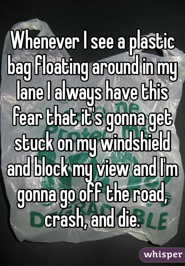 Whenever I see a plastic bag floating around in my lane I always have this fear that it's gonna get stuck on my windshield and block my view and I'm gonna go off the road, crash, and die.