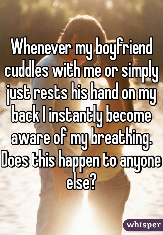Whenever my boyfriend cuddles with me or simply just rests his hand on my back I instantly become aware of my breathing. Does this happen to anyone else?