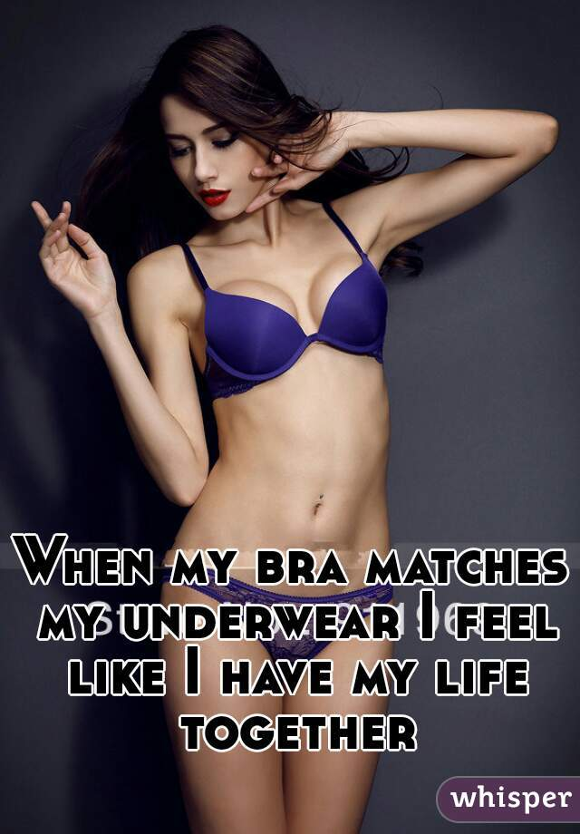 When my bra matches my underwear I feel like I have my life together