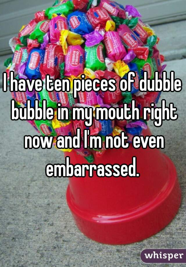 I have ten pieces of dubble bubble in my mouth right now and I'm not even embarrassed.