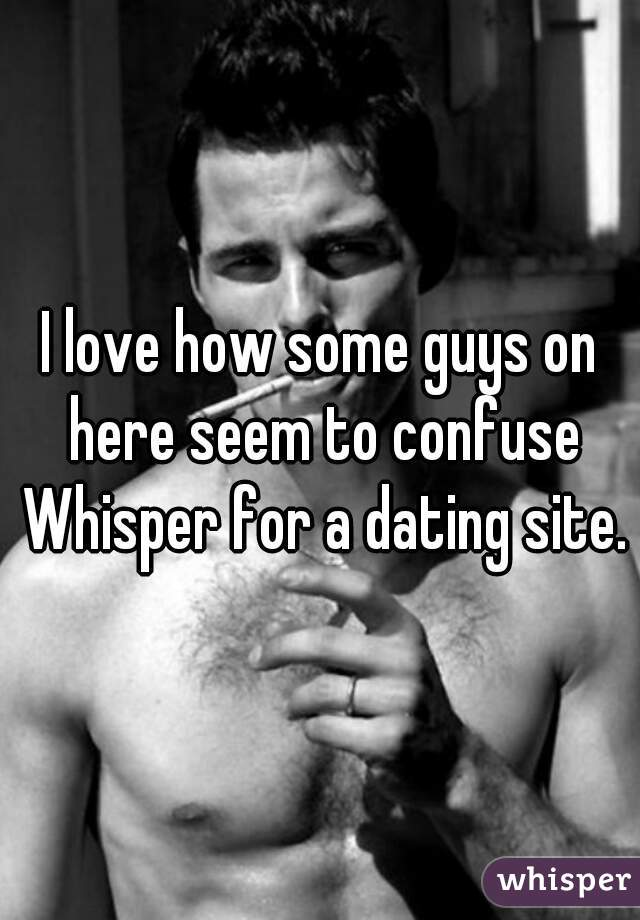 I love how some guys on here seem to confuse Whisper for a dating site.