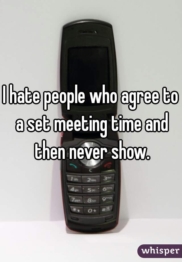 I hate people who agree to a set meeting time and then never show.