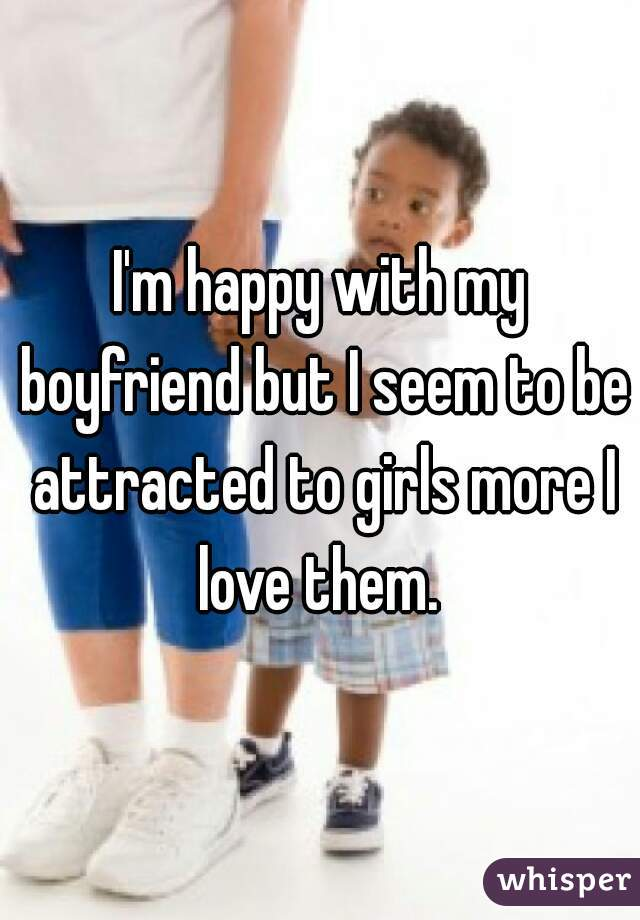 I'm happy with my boyfriend but I seem to be attracted to girls more I love them.
