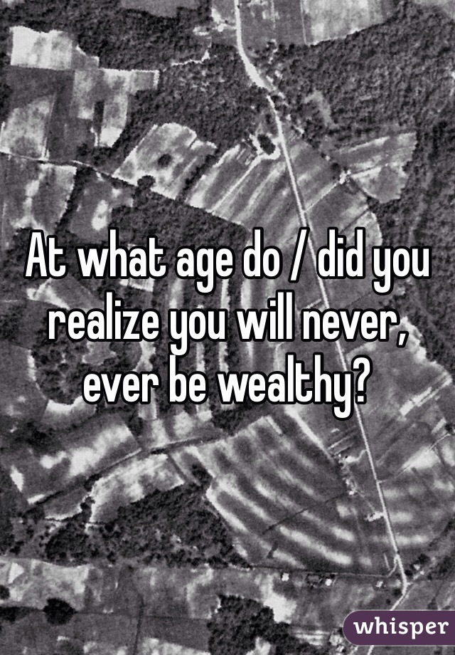 At what age do / did you realize you will never, ever be wealthy?