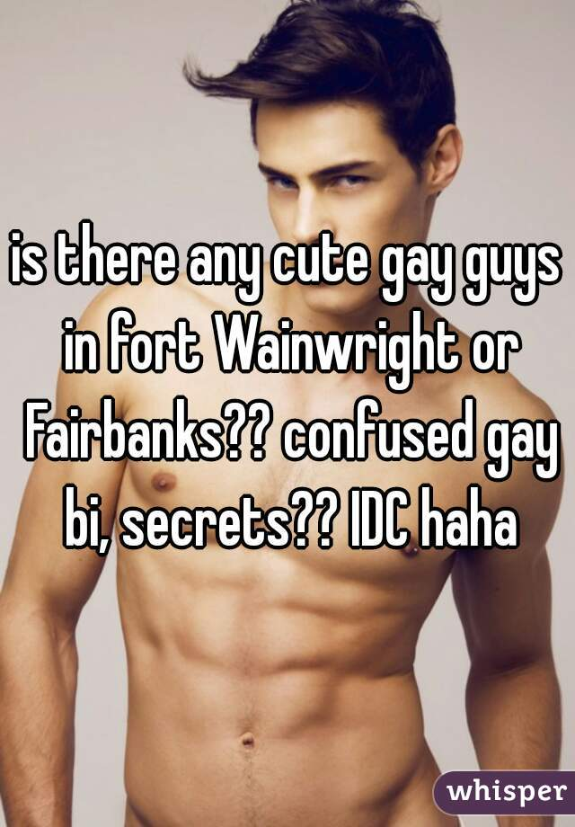 is there any cute gay guys in fort Wainwright or Fairbanks?? confused gay bi, secrets?? IDC haha