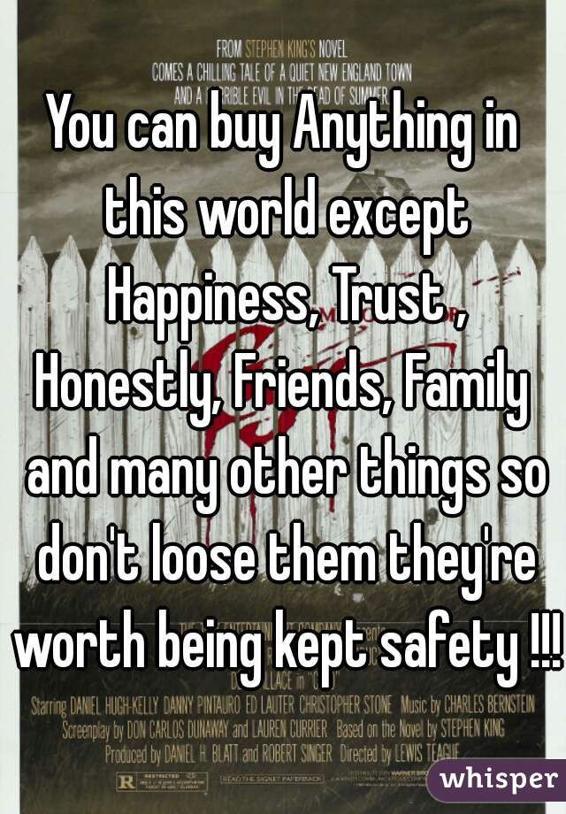 You can buy Anything in this world except Happiness, Trust , Honestly, Friends, Family  and many other things so don't loose them they're worth being kept safety !!!