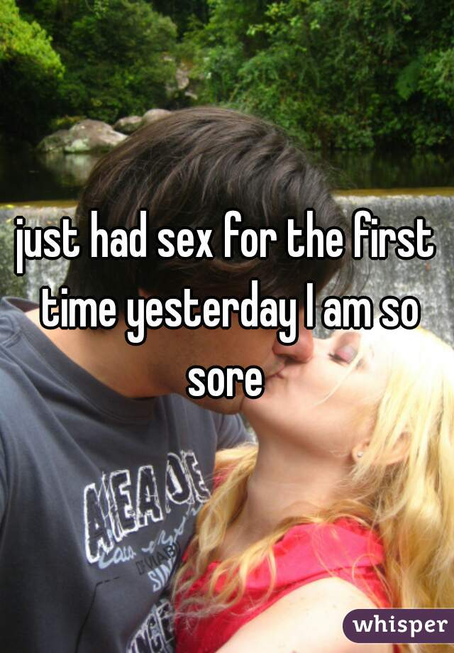 just had sex for the first time yesterday I am so sore