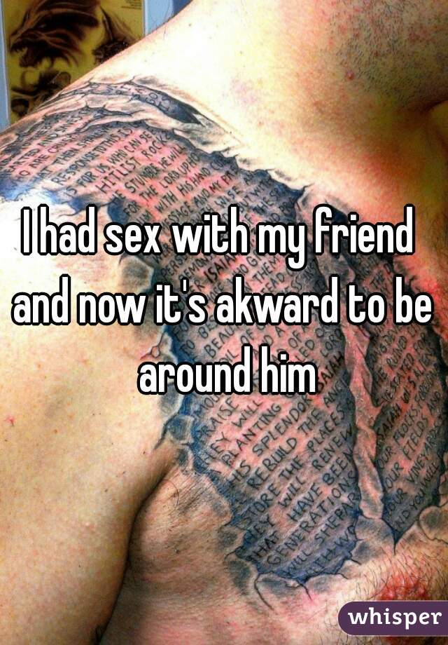 I had sex with my friend  and now it's akward to be around him