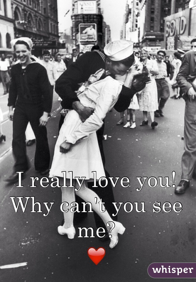 I really love you!  Why can't you see me? ❤️
