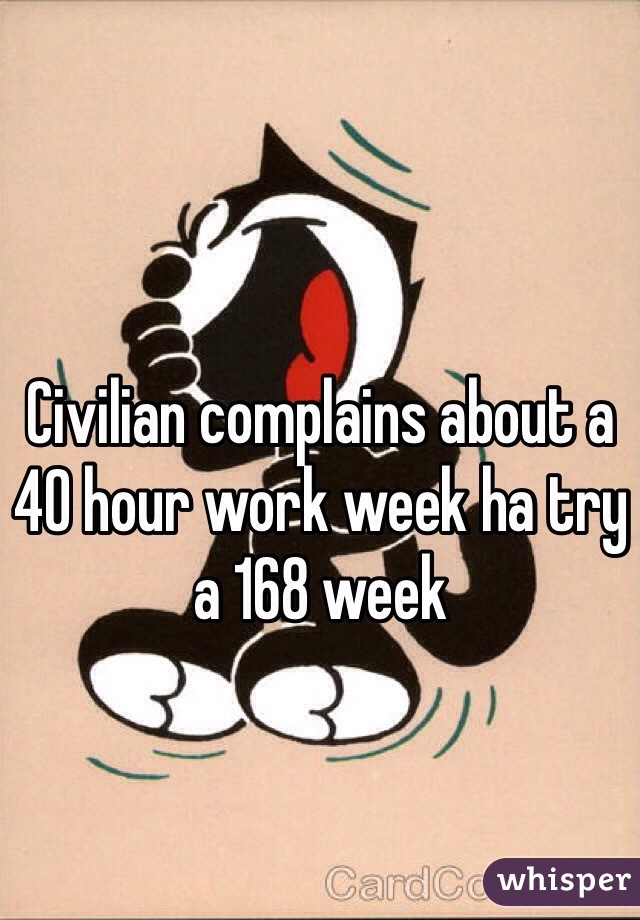 Civilian complains about a 40 hour work week ha try a 168 week