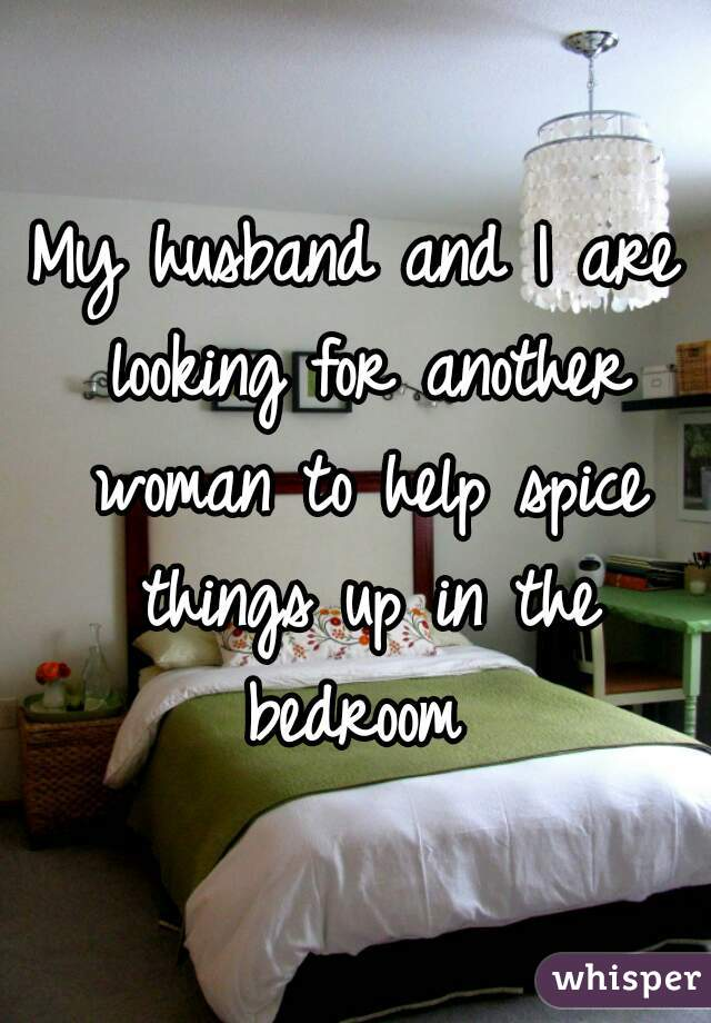 My husband and I are looking for another woman to help spice things up in the bedroom