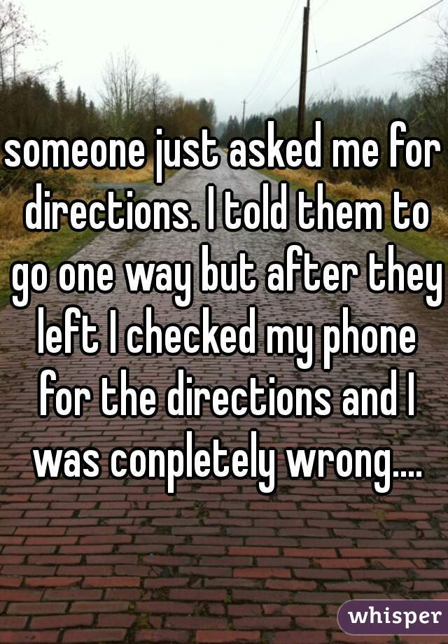someone just asked me for directions. I told them to go one way but after they left I checked my phone for the directions and I was conpletely wrong....